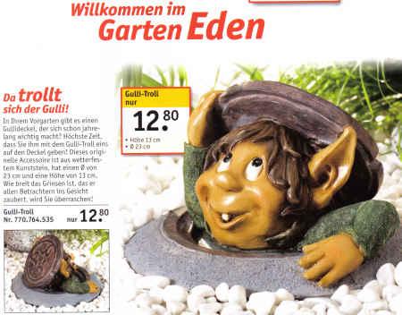 Willkommen im Garten Eden - Da trollt sich der Gulli! - In Ihrem Vorgarten gibt es einen Gullideckel, der sich schon jahrelang wichtig macht? Hächste Zeit, dass Sie ihm mit dem Gulli-Troll eins auf dem Deckel geben! Dieses originelle Accessoire ist aus wetterfestem Kunststein, hat einen Durchmesser von 23 cm und eine Höhe von 13 cm. Wie breit das Grinsen ist, das er allen Betrachtern ins Gesicht zaubert, wird sie überraschen! - Gulli-Troll nur 12.80 Euro