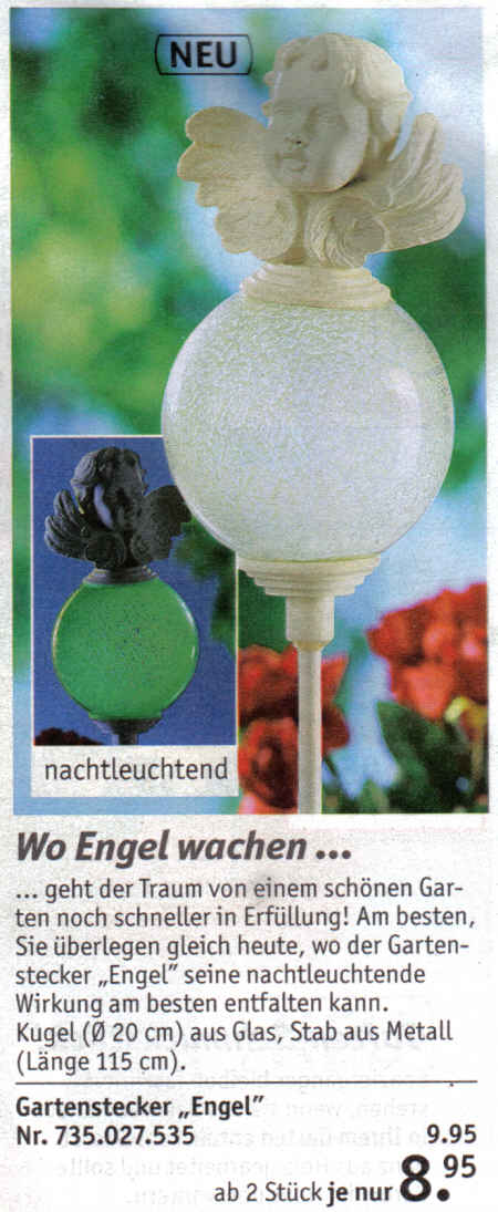 Wo Engel wachen... ...geht der Traum von einem schönen Garten noch schneller in Erfüllung! Am besten, Sie überlegen gleich heute, wo der Gartenstecker Engel seine nachtleuchtende Wirkung am besten entfalten kann. Kugel (Durchmesser 20 cm) aus Glas, Stab aus Metall (Länge 115 cm) -- 9,95 Euro - ab 2 Stück je nur 8,95 Euro