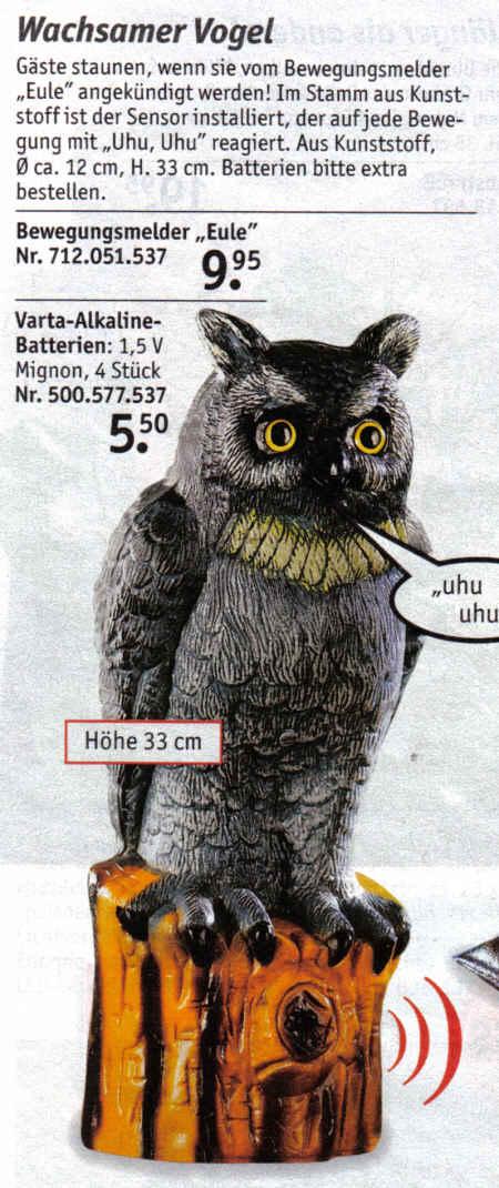 Wachsamer Vogel - Gäste staunen, wenn sie vom Bewegungsmelder Eule angekündigt werden! Im Stamm aus Kunststoff ist der Sensor installiert, der auf jede Bewegung mit Uhu, Uhu reagiert. Aus Kunststoff, Durchmesser ca. 12 cm, Höhe 33 cm. Batterien bitte extra bestellen. - Bewegungsmelder Eula 9,95 Euro - Varta-Alkaline-Batterien; 1,5 V Mignon, 4 Stück 5,50 Euro
