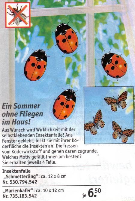 Ein Sommer ohne Fliegen im Haus! Aus Wunsch wird Wirklichkeit mit der selbstklebenden Insektenfalle! Ans Fenster geklebt, lockt sie mit ihrer Köderfläche die Insekten an. Die fressen vom Köderwirkstoff und gehen daran zugrunde. Welches Motiv gefällt Ihnen am besten? Sie erhalten jeweils 4 Teile. Insektenfalle Schmetterling, ca 12 x 8 cm. Insektenfalle Marienkäfer ca. 10 x 12 cm. je 6,50 Euro