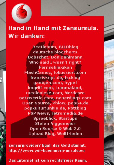 Vodafone - Hand in Hand mit Zensursula. Wir danken Beetlebum, BildBlog, deutsche blogcharts, Dobschat, Don Dahlmann, Who said I wasn't right, Fernsehlexikon, Flash-Games, fokussiert.com, franziskript.com, fscklog, gamgea.com, hype!, ingriff.com, Lummaland, medienlese.com, Nerdcore, netzwertig.com, neuerdings.com, Open Source, Phlow, pop64.com, popkulturjunkie.de, Pottblog, PSP News, retromedia.de, Spreeblick, Startups, Stefan Niggemeier, Open Source & Web 2.0, Upload Blog, Weltfrieden