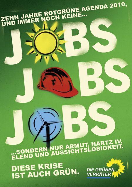 Zehn Jahre rot-grüne Agenda 2010, und immer noch keine... JOBS JOBS JOBS ...sondern nur Armut, Hartz IV, Elend und Aussichtslosigkeit. Diese Krise ist auch grün. Die Grünen Verräter