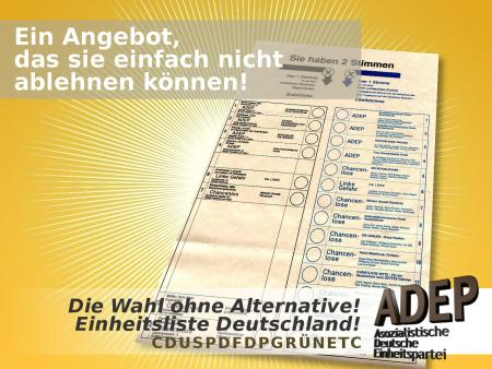 Die Wahl ohne Alternative. Einheitsliste Deutschland. CDUSPDFDPGRÜNETC. ADEP. Asozialistische Deutsche Einheitspartei