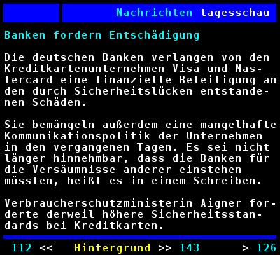 Banken fordern Entschädigung - Die deutschen Banken verlangen von den Kreditkartenunternehmen Visa und Mastercard eine finanzielle Beteiligung an den durch Sicherheitslücken entstandenen Schäden. Sie bemängeln außerdem eine mangelhafte Kommunikationpolitik der Unternehmen in den vergangenen Tagen. Es sei nicht länger hinnehmbar, dass die Banken für die Versäumnisse anderer einstehen müssten, heißt es in dem Schreiben. Verbraucherschutzministerin Aigner forderte derweil höhere Sicherheitsstandards bei Kreditkarten.