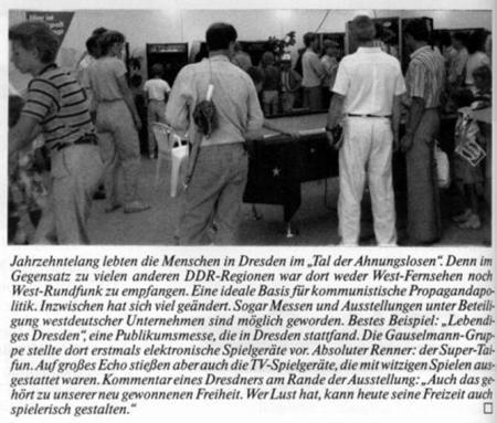 Jahrzehntelang lebten die Menschen in Dresden im Tal der Ahnungslosen. Denn im Gegensatz zu vielen anderen DDR-Regionen war dort weder West-Fernsehen noch West-Rundfunk zu empfangen. Eine ideale Basis für kommunistische Propagandapolitik. Inzwischen hat sich viel geändert. Sogar Messen und Ausstellungen unter Beteiligung westdeutscher Unternehmen sind möglich geworden. Bestes Beispiel: Lebendiges Dresden, eine Publikumsmesse, die in Dresden stattfand. Die Gauselmann-Gruppe stellte dort erstmals elektronische Spielgeräte vor. Absoluter Renner: der Super-Taifun. Auf großes Echo stießen aber auch die TV-Spielgeräte, die mit witzigen Spielen ausgestattet waren. Kommentar eines Dresdners am Rande der Ausstellung: Auch das gehört zu unserer neu gewonnenen Freiheit. Wer Lust hat, kann heute seine Freizeit auch spielerisch gestalten.