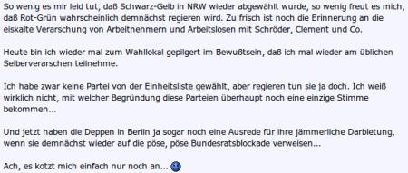 So wenig es mir leid tut, dass Schwarz-Gelb in NRW wieder abgewählt wurde, so wenig freut es mich, daß Rot-Grün wahrscheinlich demnächst regieren wird. Zu frisch ist noch die Erinnerung an die eiskalte Verarschung von Arbeitnehmern und Arbeitslosen mit Schröder, Clement und Co. Heute bin ich mal wieder zum Wahllokal gepilgert im Bewußtsein, daß ich mal wieder am üblichen Selbstverarschen teilnehme. Ich habe zwar keine Partei von der Einheitsliste gewählt, aber regieren tun sie ja doch. Ich weiß wirklich nicht, mit welcher Begründung diese Parteien überhaupt noch eine einzige Stimme bekommen. Und jetzt haben die Deppen in Berlin ja sogar noch eine Ausrede für ihre jämmerliche Darbietung, wenn sie demnächst wieder auf die pöse pöse Bundesratsblockade verweisen. Ach, es kotzt mich einfach nur noch an...