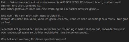 Fein... Bekomme spam auf ne mailadresse, die AUSSCHLIESSLICH diesem board, meinem mail daemon und client bekannt ist. Und dabei gehts auch noch um eine werbung für ein hacker-browser-game... Und nein, es kann nicht sein, dass es zufall ist... Warum das nicht sein kann, kann ich gerne erklären, wenn es denn unbedingt sein muss.. Nur grad zu faul... Jedenfalls hat jemand, der seinen server bei der cronon ag in berlin stehen hat, entweder bewusst oder unbewusst spam an die hier registrierte mailadresse versendet.. Wer hat noch werbung für dieses spiel bekommen?