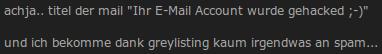 achja.. titel der mail: Ihr E-Mail-Account wurde gehacked ;-) und ich bekomme dank greylisting kaum irgendwas an spam...