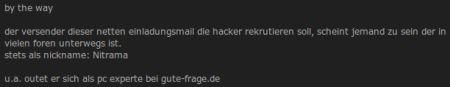 by the way der versender dieser netten einladungsmail die hacker rekrutieren soll, scheint jemand zu sein der in vielen foren unterwegs ist. stets als nickname: Nitrama u.a. outet er sich als pc experte bei gute-frage.de