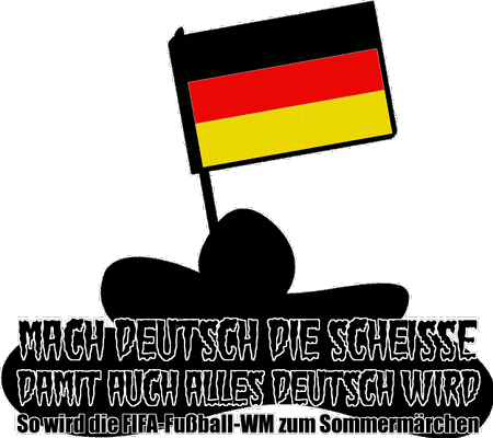 Mach Deutsch die Scheiße -- Damit auch alles deutsch wird -- So wird die FIFA-Fußball-WM zum Sommermärchen