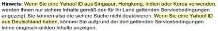 Hinweis: Wenn Sie eine Yahoo! ID aus Singapur, Hongkong, Indien oder Korea verwenden, werden Ihnen nur sichere Inhalte gemäß den für Ihr Land geltenden Servicebedingungen angezeigt. Sie können also die sichere Suche nicht deaktivieren. Wenn Sie eine Yahoo! ID aus Deutschland haben, können Sie aufgrund der dort geltenden Servicebedingungen keine eingeschränkten Inhalte anzeigen.