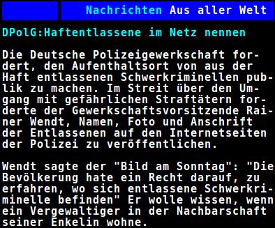 DPolG: Haftentlassene im Netz nennen - Die Deutsche Polizeigewerkschaft fordert, den Aufenthaltsort von aus der Haft entlassenen Schwerkriminellen publik zu machen. Im Streit über den Umgang mit gefährlichen Straftätern forderte der Gewerkschaftsvorsitzende Rainer Wendt, Namen, Foto und Anschrift der Entlassenen auf den Internetseiten der Polizei zu veröffentlichen. Wendt sagte der Bild am Sonntag: Die Bevölkerung hate [sic!] ein Recht darauf, zu erfahren, wo sich entlassene Schwerkriminelle befinden. Er wolle wissen, wenn ein Vergewaltiger in der Nachbarschaft seiner Enkelin wohne.