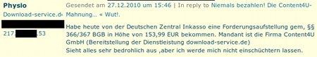 Habe heute von der Deutschen Zentral Inkasso eine Forderungsaufstellung gem, §§ 366/367 BGB in Höhe von 153,99 EUR bekommen. Mandant ist die Firma Content4U GmbH (Bereitstellung der Dienstleistung download-service.de) Sieht alles sehr bedrohlich aus ,aber ich werde mich nicht einschüchtern lassen.