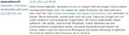 soonoshennA, webseiten-anmelden-sofort.de, blah@example.org, 212.235.107.144 -- Hallo Forenmitglieder, Nachdem ich in vor einiger Zeit bei einigen Communities nachgeschaut habe, kam ich wegen der guten Ansichten, die dort auftreten, dazu mich bei www.homepages-eintragen-suchmaschine.de anmelden zu lassen. Meine Webseite wurde dann nach ein paar Tagen bei Google.de und vielen weiteren Suchmaschinen angemeldet. Mir hat es aufjedenfall etwas gebracht! Als sp?ter, nach kurzer Wartezeit, meine Webseite bei den Suchmaschinen eingetragen wurde, ist meine Besucheranzahl besser als vorher. Daher kann Ich euch eine Eintragung mit besten Gewissen empfehlen. Versucht es einfach Liebe Gruesse. Eure, Gudrun