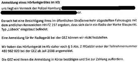 Anmeldung eines Hörfunkgerätes im Kfz -- uns liegt ein Vermerk der Polizei Hamburg vor. -- Danach hat eine Besichtigung Ihres im öffentlichen Straßenverkehr abgestellten Fahrzeuges mit dem amtlichen Kennzeichen HH-FZ 197 ergeben, dass sich darin ein Radio der Marke Blaupunkt, Typ 'Lübeck' eingebaut befindet. -- Eine Anmeldung für das Radiogerät bei der GEZ können wir nicht feststellen. -- Wir haben das Hörfunkgerät im Kfz daher nach § 5 Abs. 2 RfGebSV unter der Teilnehmernummer 480 962 020 bei der GEZ ab Juli 2008 angemeldet. -- Die GEZ wird Ihnen die Anmeldung in Kürze bestätigen und Sie zur Zahlung auffordern.