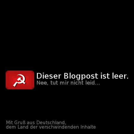 Dieser Blogpost ist leer. -- Nee, tut mir nicht leid... -- Mit Gruß aus Deutschland, dem Land der verschwindenden Inhalte