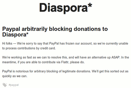 Paypay arbitrarily blockings donations to Diaspora* - Hi folks -- We are sorry to say that PayPal has frozen our account, so we are currently unable to process contributions by credit card. We are working as fast as we can to resolve this, and will have an alternative up ASAP. In the meantime, if you are able to contribute via Flattr, please do. PayPal is notorious for arbitrary blocking of legitimate donations. We shall get this sorted out as quickly as we can.