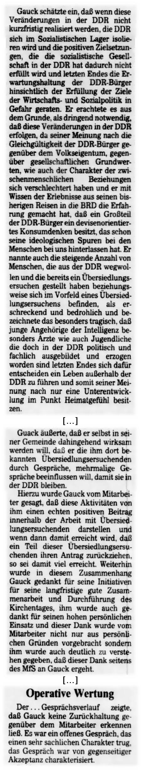 Gauck schätzte ein, daß wenn diese Veränderungen in der DDR nicht kurzfristig realisiert weren, die DDR sich im Sozialistischen Lager isolieren wird und die positiven Zielsetzungen, die die sozialistische Gesellschaft in der DDR hat dadurch nicht erfüllt wird und letzten Endes die Erwartungshaltung der DDR-Bürger hinsichtlich der Erfüllung der Ziele der Wirtschafts- und Sozialpolitik in Gefahr geraten. Er erachtete es aus dem Grunde, als dringend notwendig, daß diese Veränderungen in der DDR erfolgen, da seiner Meinung nach die Gleichgültigkeit der DDR-Bürger gegenüber dem Volkseigentum, gegenüber gesellschaftlichen Grundwerten, wie auch der Chrakter der zwischenmenschlichen Beziehungen sich verschlechtert haben und er mit Wissen der Erlebnisse aus seinen bisherigen Reisen in die BRD die Erfahrung gemacht hat, daß ein Großteil der DDR-Bürger ein devisenorientiertes Konsumdenken besitzt, das schon seine ideologischen Spuren bei den Menschen bei uns hinterlassen hat. Er nannte auch die steigende Anzahl von Menschen, die aus der DDR wegwollen und die bereits ein Übersiedlungsersuchen gestellt haben beziehungsweise sich im Vorfeld eines Übersiedlungsersuchens befinden, als erschreckend und bedrohlich und bezeichnetet das besonders tragisch, daß junge Angehörige der Intelligenz besonders Ärzte wie auch Jugendliche die doch in der DDR politisch und fachlich ausgebildet und erzogen worden sind letzten Endes sich dafür entscheiden ein Leben außerhalb der DDR zu führen und somit seiner Meinung nach nur eine Unterentwicklung im Punkt Heimatgefühl besitzen ... Gauck äußerte, daß er selbst in seiner Gemeinde dahingehend wirksam werden will, daß er die imh dort bekannten Übersiedlungsersuchen durch Gespräche, mehrmalige Gespräche beeinflussen will, damit sie in der DDR bleiben. Hierzu wurde Gauck vom Mitarbeiter gesagt, daß diese Aktivitäten ihm einen echten postiven Beitrag innerhalb der Arbeit mit Übersiedlungsersuchenden darstellen und wenn dann damit erreicht wird, daß ein T