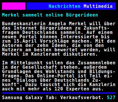 Screenshot ARD-Videotext: Merkel sammelt online Bürgerideen -- Bundeskanzlerin Angela Merkel will über das Internet Bürgerideen zu Zukunftsfragen Deutschlands sammeln. Auf einem neuen Portal können Interessierte bis zum 15. April Vorschläge machen. Mit den Autoren der zehn Ideen, die von den Nutzern am besten bewertet werden, will Merkel im Kanzleramt diskutieren