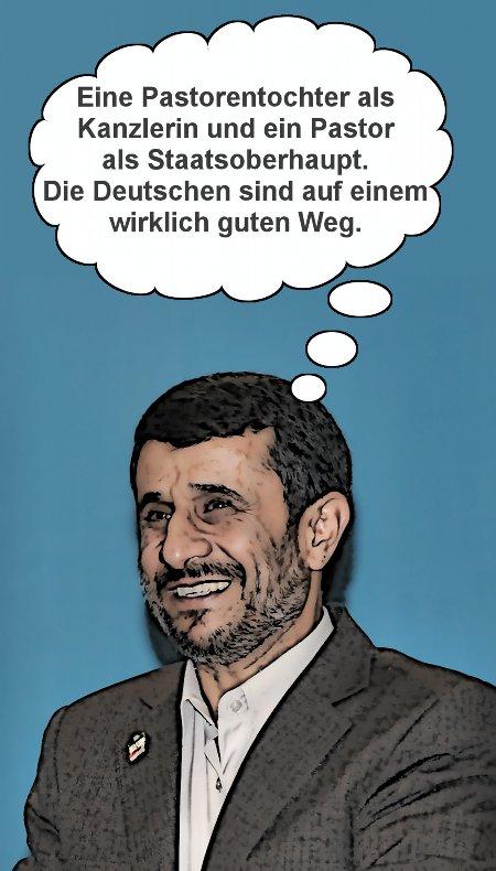 Ahmandinejad: Eine Pastorentochter als Kanzlerin und ein Pastor als Staatsoberhaupt. Die Deutschen sind auf einem wirklich guten Weg.