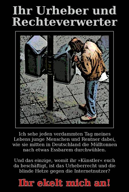 Ihr Urheber und Rechteverwerter -- Ich sehe jeden verdammten Tag meines Lebens junge Menschen und Rentner dabei, wie sie mitten in Deutschland die Mülltonnen nach etwas Essbarem durchwühlen. Und das einzige, womit ihr Künstler euch da beschäftigt, ist das Urheberrecht und die blinde Hetze gegen die Internetnutzer? Ihr ekelt mich an!