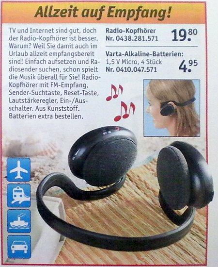 Allzeit auf Empfang! TV und Internet sind gut, doch der Radio-Kopfhörer ist besser. Warum? Weil Sie damit auch im Urlaub allzeit empfangsbereit sind! Einfach aufsetzen und Radiosender suchen, schon spielt die Musik überall für Sie! Radio-Kopfhörer mit FM-Empfang, Sender-Suchtaste, Reset-Taste, Lautstärkeregler, Ein-/Ausschalter. Aus Kunststoff. Batterien extra bestellen. Radio-Kopfhörer 19,80 Euro, Varta-Alkaline-Batterien 4,95 Euro