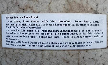 Offener Brief an Anne Frank -- Liebe Anne, bitte komm mich hier besuchen. Keine Angst, Anne, Nuernberg ist nicht mehr die Stadt der Rassengesetze, Nuernberg ist heue die Stadt der Menschenrechte. Ich moechte Dir gern die Videoueberwachungskamera in der Strasse der Menschenrechte zeigen: ich moechte dir sagen: Anne, in der Zeit, in der ich lebe, waere es Dir erspart geblieben, zwei Jahre in einem Versteck ausharren zu muessen. Man haette Dich und Deine Familie schon nach zwei Wochen gefunden, denn wir leben in einer Welt, in der kein Mensch sich mehr verstecken kann.