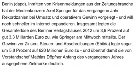 Berlin (dapd). Inmitten von Krisenmeldungen aus der Zeitungsbranche hat der Medienkonzern Axel Springer für das vergangene Jahr Rekordzahlen bei Umsatz und operativem Gewinn vorgelegt - und will noch schneller im Internet expandieren. Insgesamt legten die Gesamterlöse des Berliner Verlagshauses 2012 um 3,9 Prozent auf gut 3,3 Milliarden Euro zu, wie Springer am Mittwoch mitteilte. Der Gewinn vor Zinsen, Steuern und Abschreibungen (Ebitda) legte sogar um 5,8 Prozent auf 628 Millionen Euro zu - und übertraf damit die von Vorstandschef Mathias Döpfner Anfang des vergangenen Jahres ausgegebene Zielmarke deutlich