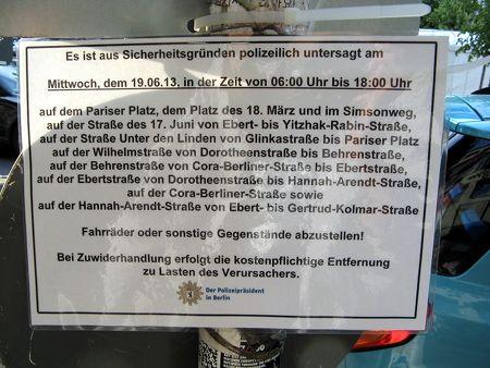 Es ist aus Sicherheitsgründen polizeilich untersagt am Mittwoch dem 19.06.13 in der Zeit von 06:00 Uhr bis 18:00 Uhr auf dem Pariser Platz, dem Platz des 18. März und im Simsonweg, auf der Straße des 17. Juni von Ebert- bis Yitzhak-Rabin-Straße, auf der Straße Unter den Linden von Glinkastraße bis Pariser Platz auf der Wilhelmsstraße von Dorotheenstraße bis Behrenstraße, auf der Behrenstraße von Cora-Berliner-Straße bis Ebertstraße, auf der Ebertstraße von Dorotheenstraße bis Hannah-Arendt-Straße, auf der Cora-Berliner-Straße sowie auf der Hannah-Arendt-Straße von Ebert- bis Gertrud-Kolmar-Straße Fahrräder oder sonstige Gegenstände abzustellen! Bei Zuwiderhandlung erfolgt die kostenpflichtige Entfernung zu Lasten des Verursachers. Der Polizeipräsident in Berlin
