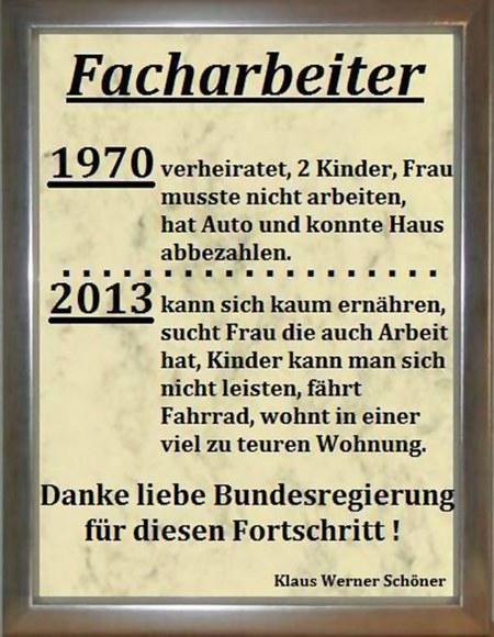 Facharbeiter -- 1970: verheiratet, 2 Kinder, Frau musste nicht arbeiten, hat Auto und konnte Haus abbezahlen -- 2013: kann sich kaum ernähren, sucht Frau, die auch Arbeit hat, Kinder kann man sich nicht leisten, fährt Fahrrad, wohnt in einer viel zu teuren Wohnung -- Danke liebe Bundesregierung für diesen Fortschritt! (Kalus Werner Schöner)