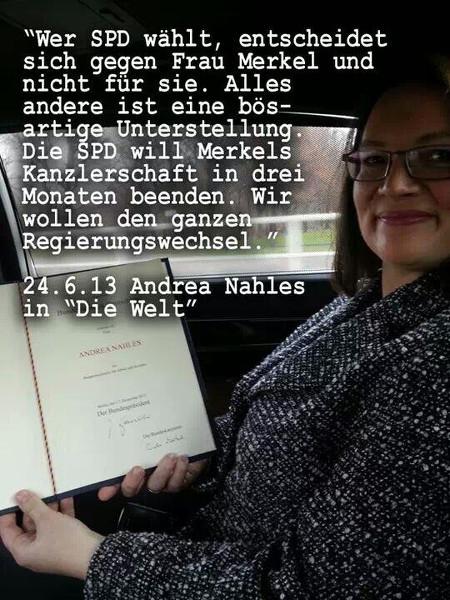 Wer SPD wählt, entscheidet sich gegen Frau Merkel und nicht für sie. Alles andere ist eine bösartige Unterstellung. Die SPD will Merkels Kanzlerschaft in drei Monaten beenden. Wir wollen den ganzen Regierungswechsel. -- 24. 6. 2013, A. Nahles in 'Die Welt'