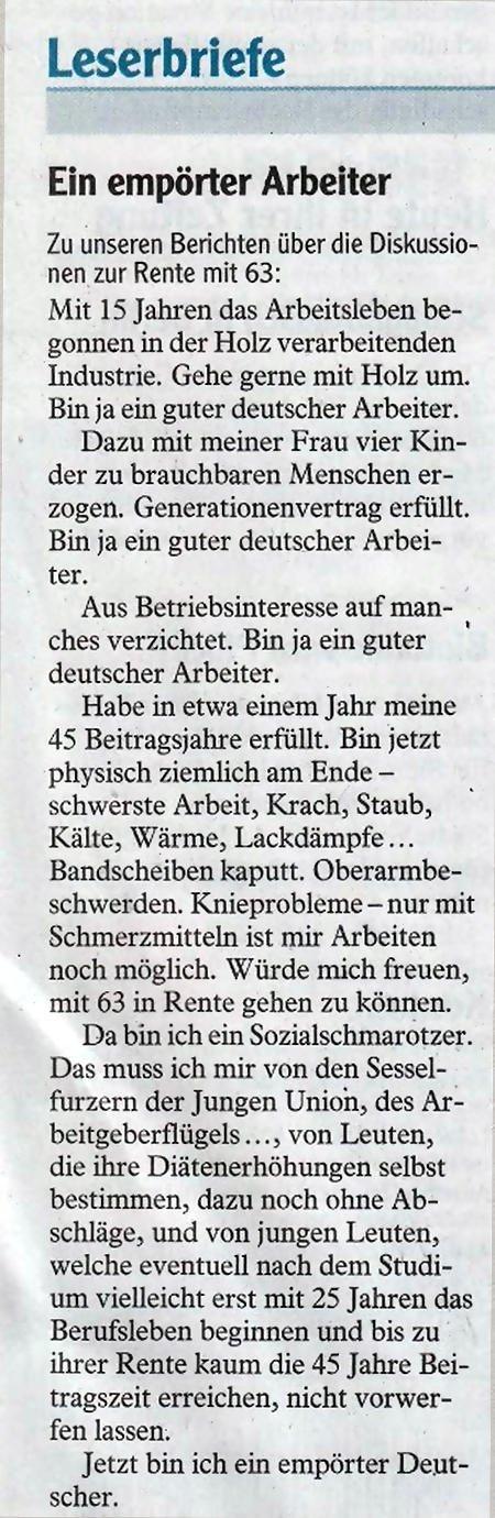Leserbriefe -- Ein empörter Arbeiter -- (Zu unseren Berichten über die Diskussionen zur Rente mit 63) -- Mit 15 Jahren das Arbeitsleben begonnen in der Holz verarbeitenden Industrie. Gehe gerne mit Holz um. Bin ja ein guter deutscher Arbeiter. -- Dazu mit meiner Frau vier Kinder zu brauchbaren Menschen erzogen. Generationenvertrag erfüllt. Bin ja ein guter deutscher Arbeiter. -- Aus Betriebsinteresse auf manches verzichtet. Bin ja ein guter deutscher Arbeiter. -- Habe in etwa einem Jahr meine 45 Beitragsjahre erfüllt. Bin jetzt physisch ziemlich am Ende... schwerste Arbeit, Krach, Staub, Kälte, Wärme, Lackdämpfe, Bandscheiben kaputt, Oberarmbeschwerden, Knieprobleme... nur mit Schmerzmitteln ist mir Arbeiten noch möglich. Würde mich freuen, mit 63 in Rente gehen zu können. -- Da bin ich ein Sozialschmarotzer. Das muss ich mir von den Sesselfurzern der Jungen Union, des Arbeitgeberflügels..., von Leuten, die ihre Diätenerhöhungen selbst bestimmen, dazu noch ohne Abschläge, und von jungen Leuten, welche eventuell nach dem Studium vielleicht erst mit 25 Jahren das Berufsleben beginnen und bis zu ihrer Rente kaum die 45 Jahre Beitragszeit erreichen, nicht vorwerfen lassen. -- Jetzt bin ich ein empörter Deutscher.