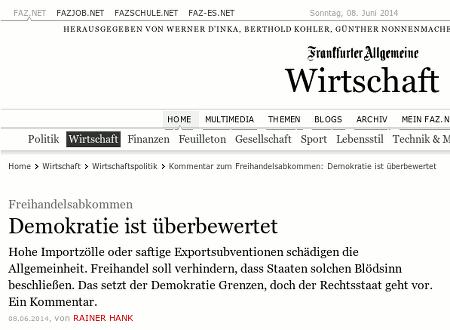 Schlagzeile aus der Website der Frankfurter Allgemeinen -- Freihandelsabkommen: Demokratie ist überbewertet -- es folgt der Teaser: Hohe Importzölle oder saftige Exportsubventionen schädigen die Allgemeinheit. Freihandel soll verhindern, dass Staaten solchen Blödsinn beschließen. Das setzt der Demokratie Grenzen, doch der Rechtsstaat geht vor. Ein Kommentar.