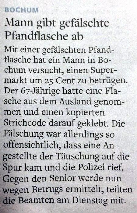 Bochum: Mann gibt gefälschte Pfandflasche ab -- Mit einer gefälschten Pfandflasche hat ein Mann in Bochum versucht, einen Supermarkt um 25 Cent zu betrügen. Der 67-Jährige hatte eine Flasche aus dem Ausland genommen und einen kopierten Strichcode darauf geklebt. Die Fälschung war allerdings so offensichtlich, dass eine Angestellte der Täuschung auf die Spur kam und die Polizei rief. Gegen den Senior werde nun wegen Betrugs ermittelt, teilten die Beamten am Dienstag mit.