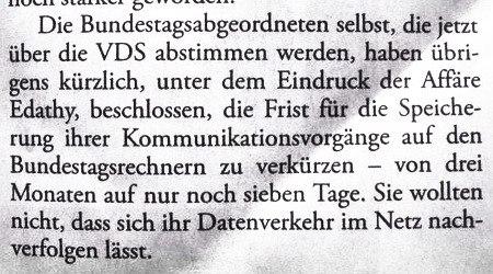 Die Bundestagsabgeordneten selbst, die jetzt über die VDS abstimmen werden, haben übrigens kürzlich, unter dem Eindruck der Affäre Edathy, beschlossen, die Frist für die Speicherung ihrer Kommunikationsvorgänge auf den Bundestagsrechnern zu verkürzen -- von drei Monaten auf nur noch sieben Tage. Sie wollten nicht, dass sich ihr Datenverkehr im Netz nachverfolgen lässt.