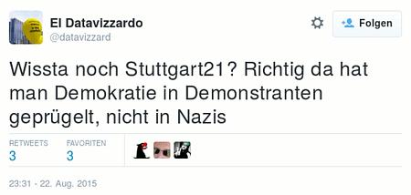 Tweet von @datavizzard vom 22. August 2015, 23:31 Uhr: Wissta noch Stuttgart 21? Richtig da hat man Demokratie in Demonstranten geprügelt, nicht in Nazis