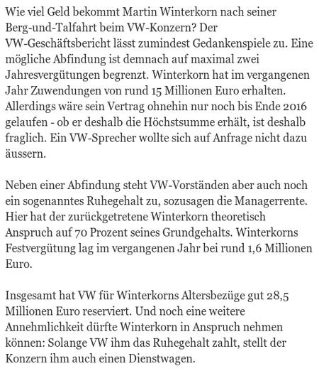 Wie viel Geld bekommt Martin Winterkorn nach seiner Berg-und-Talfahrt beim VW-Konzern? Der VW-Geschäftsbericht lässt zumindest Gedankenspiele zu. Eine mögliche Abfindung ist demnach auf maximal zwei Jahresvergütungen begrenzt. Winterkorn hat im vergangenen Jahr Zuwendungen von rund 15 Millionen Euro erhalten. Allerdings wäre sein Vertrag ohnehin nur noch bis Ende 2016 gelaufen - ob er deshalb die Höchstsumme erhält, ist deshalb fraglich. Ein VW-Sprecher wollte sich auf Anfrage nicht dazu äussern. -- Neben einer Abfindung steht VW-Vorständen aber auch noch ein sogenanntes Ruhegehalt zu, sozusagen die Managerrente. Hier hat der zurückgetretene Winterkorn theoretisch Anspruch auf 70 Prozent seines Grundgehalts. Winterkorns Festvergütung lag im vergangenen Jahr bei rund 1,6 Millionen Euro. -- Insgesamt hat VW für Winterkorns Altersbezüge gut 28,5 Millionen Euro reserviert. Und noch eine weitere Annehmlichkeit dürfte Winterkorn in Anspruch nehmen können: Solange VW ihm das Ruhegehalt zahlt, stellt der Konzern ihm auch einen Dienstwagen.