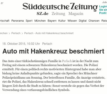 Screenshot der Website der Süddeutschen Zeitung -- 18. Oktober 2015, 16:02 Uhr -- Perlach -- Auto mit Hakenkreuz beschmiert -- Das Auto einer türkischstämmigen Familie in Perlach ist in der Nacht zum Freitag mit einem schwarzen Hakenkreuz beschmiert worden. Die Polizei ermittelt. Für einen politisch rechts motivierten Hintergrund habe man aber bislang keine Anhaltspunkte gefunden, sagte ein Sprecher des Münchner Polizeipräsidiums am Sonntag. Der betroffenen Familie, die Anzeige erstattete, riet die Polizei, das Hakenkreuz schnell entfernen zu lassen und damit nicht längere Zeit durch die Stadt zu fahren: Sonst verstoße sie gegen das Verbot der Verwendung eines verfassungsfeindlichen Symbols.