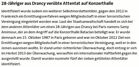28-Jähriger aus Drancy verübte Attentat auf Konzerthalle -- Identifiziert wurde zudem ein weiterer Selbstmordattentäter, gegen den 2012 in Frankreich ein Ermittlungsverfahren wegen Mitgliedschaft in einer terroristischen Vereinigung eingeleitet worden war. Laut der Staatsanwaltschaft handelt es sich bei dem anderen Attentäter um einen 28-Jährigen aus Drancy bei Paris namens Samy Amimour, der an dem Angriff auf die Konzerthalle Bataclan beteiligt war. Er wurde demnach am 15. Oktober 1987 in Paris geboren und war im Oktober 2012 Ziel von Ermittlungen wegen Mitgliedschaft in einer terroristischen Vereinigung, weil er in den Jemen ausreisen wollte. Er stand unter richterlicher Überwachung, doch entzog er sich im Herbst 2013 der Überwachung, woraufhin ein internationaler Haftbefehl gegen ihn ausgestellt wurde. Damit wurden nunmehr fünf der sieben getöteten Attentäter identifiziert.